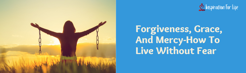 Forgiveness, Grace, And Mercy-How To Live Without Fear feature