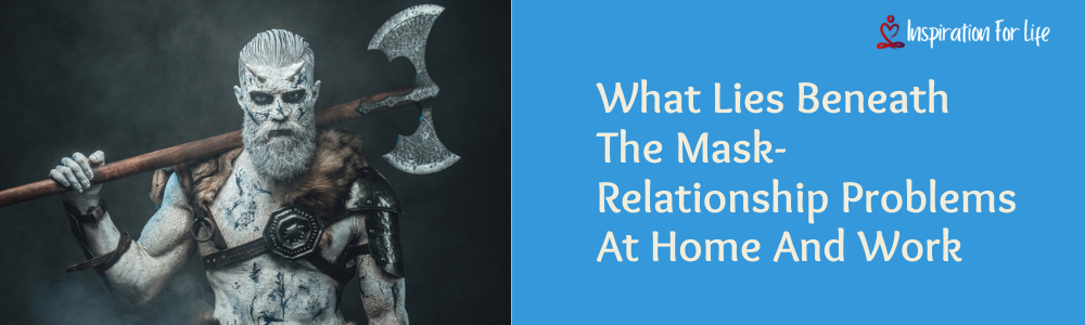 What Lies Beneath The Mask-Relationship Problems At Home And Work feature