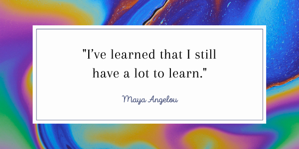 Maya Angelou Quotes-A Guide To Your Inner Strength can always learn