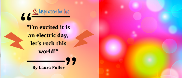 Inspirational Quotes, Positive Day, By Laura Fuller ELECTRIC DAY