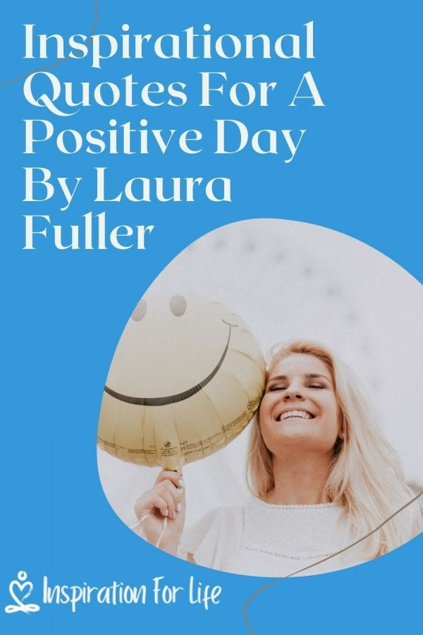 Inspirational Quotes For A Positive Day By Laura Fuller pin
