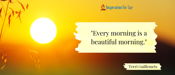 Every morning is a beautiful morning.